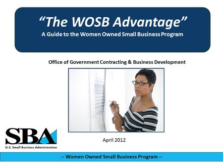 "Office of Government Contracting & Business Development -- Women Owned Small Business Program -- April 2012 ""The WOSB Advantage"" A Guide to the Women Owned."