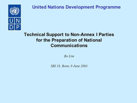 United Nations Development Programme Technical Support to Non-Annex I Parties for the Preparation of National Communications Bo Lim SBI 18, Bonn, 9 June.