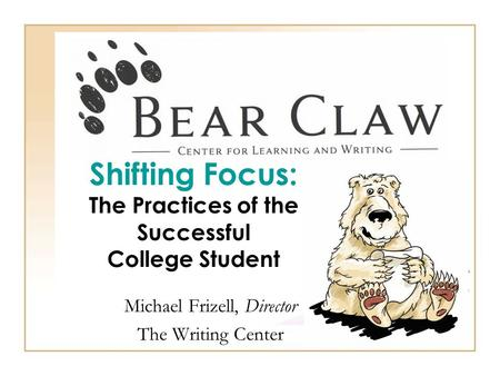 Shifting Focus: The Practices of the Successful College Student Michael Frizell, Director The Writing Center.