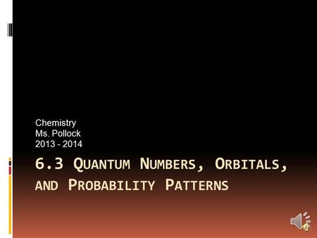 6.3 Q UANTUM N UMBERS, O RBITALS, AND P ROBABILITY P ATTERNS Chemistry Ms. Pollock 2013 - 2014.