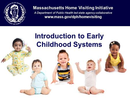 Introduction to Early Childhood Systems Massachusetts Home Visiting Initiative A Department of Public Health led state agency collaborative www.mass.gov/dph/homevisiting.