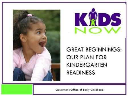 GREAT BEGINNINGS: OUR PLAN FOR KINDERGARTEN READINESS Governor's Office of Early Childhood.