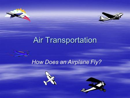 Air Transportation How Does an Airplane Fly?. Paper Planes  Create a paper airplane –Choose a paper airplane from the following site and fold it according.