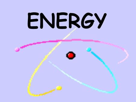 ENERGY Energy Energy is the ability to do work.