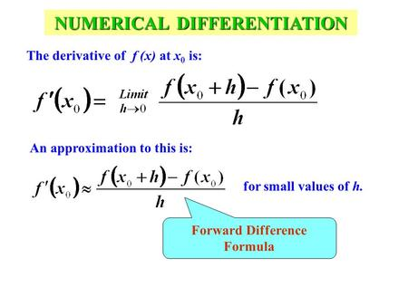 NUMERICAL DIFFERENTIATION The derivative of f (x) at x 0 is: An approximation to this is: for small values of h. Forward Difference Formula.