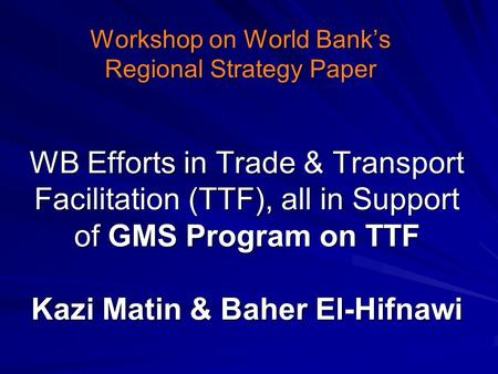 WB Efforts in Trade & Transport Facilitation (TTF), all in Support of GMS Program on TTF Kazi Matin & Baher El-Hifnawi Workshop on World Bank's Regional.