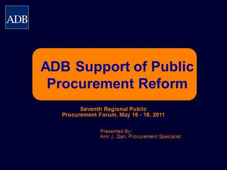 ADB Support of Public Procurement Reform Presented By: Amr J. Qari, Procurement Specialist Seventh Regional Public Procurement Forum, May 16 - 19, 2011.
