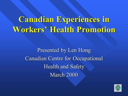 Canadian Experiences in Workers' Health Promotion Presented by Len Hong Canadian Centre for Occupational Health and Safety March 2000.