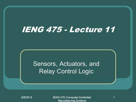 8/8/2015IENG 475: Computer-Controlled Manufacturing Systems 1 IENG 475 - Lecture 11 Sensors, Actuators, and Relay Control Logic.