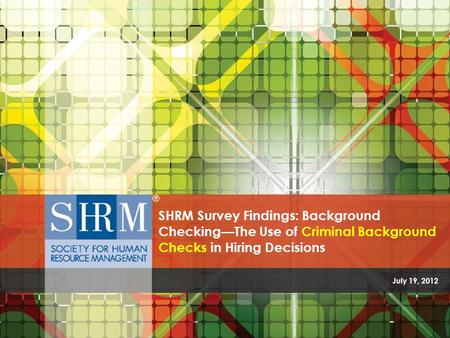 The Use of Criminal Background Checks in Hiring Decisions ©SHRM 2012 July 19, 2012 SHRM Survey Findings: Background Checking—The Use of Criminal Background.