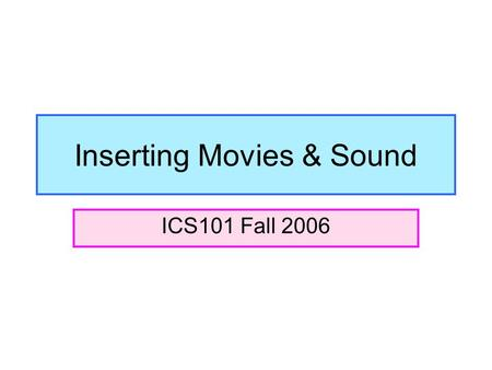 Inserting Movies & Sound ICS101 Fall 2006. Where to go when inserting movies or sound files… You will always go to Insert  Movies and Sounds.