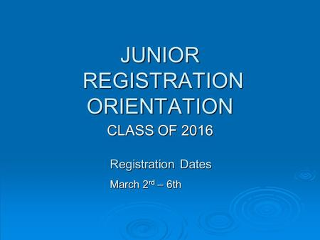 JUNIOR REGISTRATION ORIENTATION CLASS OF 2016 Registration Dates March 2 rd – 6th.
