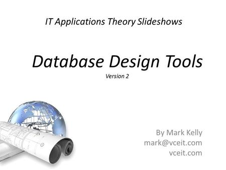 IT Applications Theory Slideshows By Mark Kelly vceit.com Database Design Tools Version 2.