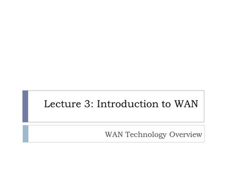 WAN Technology Overview Lecture 3: Introduction to WAN.