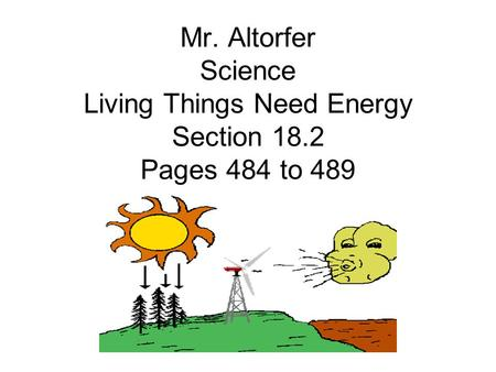 Mr. Altorfer Science Living Things Need Energy Section 18.2 Pages 484 to 489.
