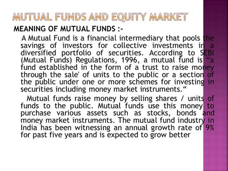 MEANING OF MUTUAL FUNDS :- A Mutual Fund is a financial intermediary that pools the savings of investors for collective investments in a diversified portfolio.