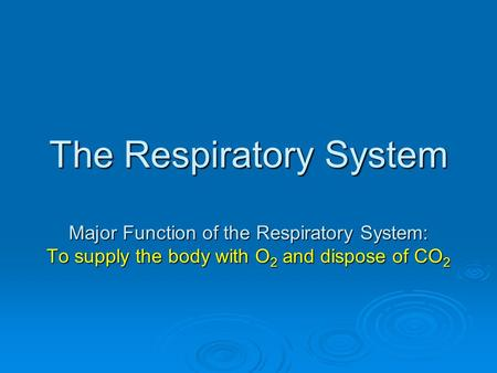 The Respiratory System Major Function of the Respiratory System: To supply the body with O 2 and dispose of CO 2.