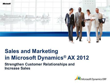 Strengthen Customer Relationships and Increase Sales Sales and Marketing in Microsoft Dynamics ® AX 2012.