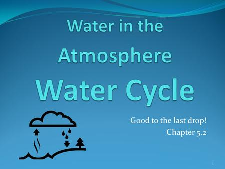Good to the last drop! Chapter 5.2 1. Essential Question What factors affect the weather? How Does Water Move Through the Atmosphere?