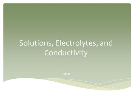 Solutions, Electrolytes, and Conductivity Lab 8.  Purpose  Solutions  Solution Preparation from Solids  Solution Preparation from Liquids (dilution)