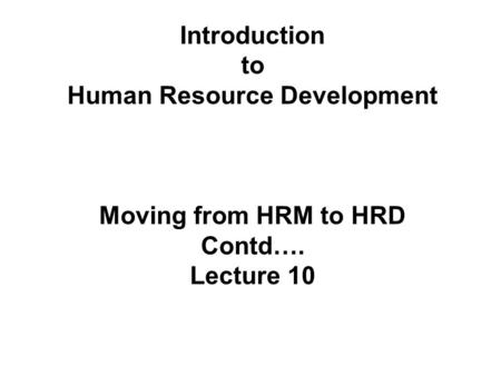Introduction to Human Resource Development Moving from HRM to HRD Contd…. Lecture 10.