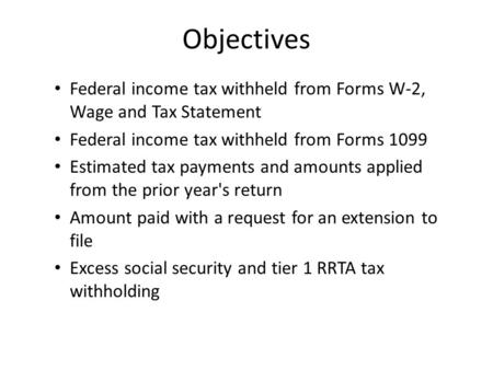 Objectives Federal income tax withheld from Forms W-2, Wage and Tax Statement Federal income tax withheld from Forms 1099 Estimated tax payments and amounts.