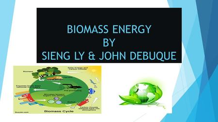 BIOMASS ENERGY BY SIENG LY & JOHN DEBUQUE. ADVANTAGES OF BIOMASS  Biomass used as a fuel reduces need for fossil fuels for the production of heat, steam,