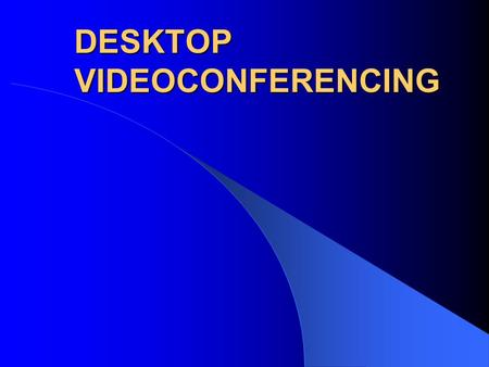 DESKTOP VIDEOCONFERENCING. After Viewing This Slide Show You Will Be Able To: Distinguish desktop videoconferencing from traditional videoconferencing.