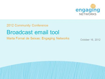 October 16, 2012 2012 Community Conference Broadcast email tool Marta Fornal de Seixas: Engaging Networks.