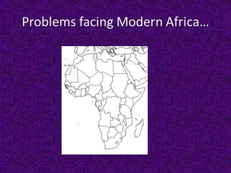 Problems facing Modern Africa…. What are the major problems Africa faces today? Africa has three major types of problems, that are combining to keep them.