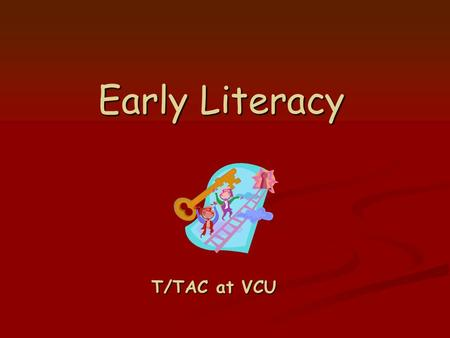 Early Literacy T/TAC at VCU. Goals for Today We will provide an overview of the components of a quality early childhood program We will provide an overview.