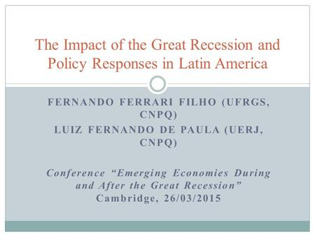 "FERNANDO FERRARI FILHO (UFRGS, CNPQ) LUIZ FERNANDO DE PAULA (UERJ, CNPQ) Conference ""Emerging Economies During and After the Great Recession"" Cambridge,"