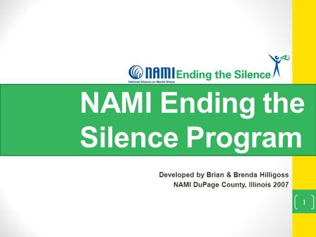 NAMI Ending the Silence Program Developed by Brian & Brenda Hilligoss NAMI DuPage County, Illinois 2007 1.