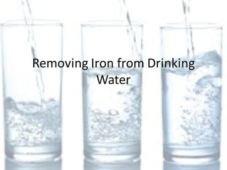 Removing Iron from Drinking Water. Iron in drinking water Guidelines Iron is essential for humans Where does the iron that we need come from?? – Usually.