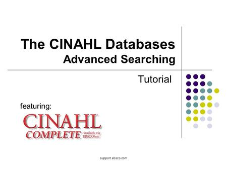 Support.ebsco.com The CINAHL Databases Advanced Searching Tutorial featuring: