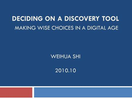 DECIDING ON A DISCOVERY TOOL MAKING WISE CHOICES IN A DIGITAL AGE WEIHUA SHI 2010.10.