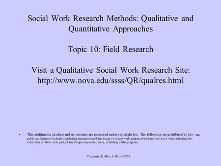 Allyn & Bacon 2003 Social Work Research Methods: Qualitative and Quantitative Approaches Topic 10: Field Research Visit a Qualitative Social.