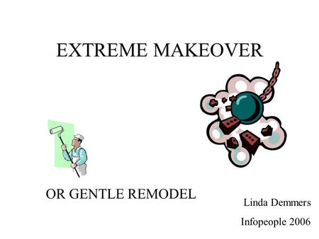 EXTREME MAKEOVER OR GENTLE REMODEL Linda Demmers Infopeople 2006.