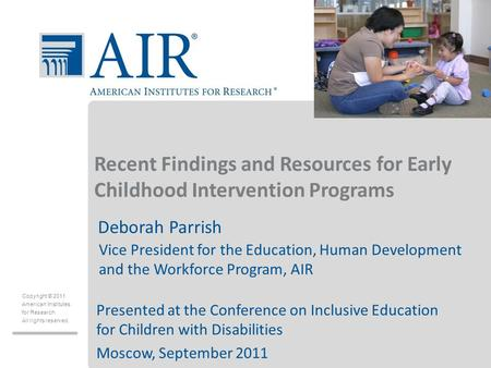 Copyright © 2011 American Institutes for Research All rights reserved. Recent Findings and Resources for Early Childhood Intervention Programs Deborah.