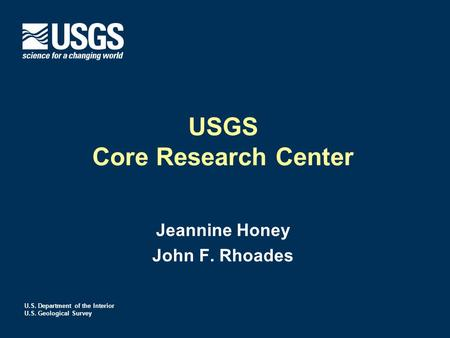 U.S. Department of the Interior U.S. Geological Survey USGS Core Research Center Jeannine Honey John F. Rhoades.
