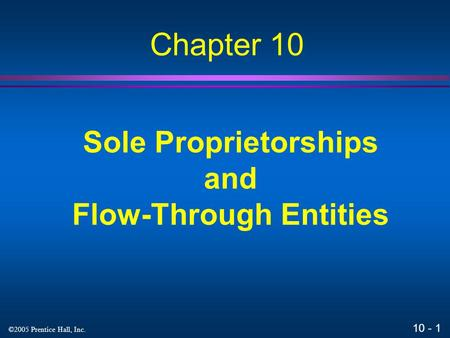 10 - 1 ©2005 Prentice Hall, Inc. Sole Proprietorships and Flow-Through Entities Chapter 10.