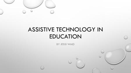 "ASSISTIVE TECHNOLOGY IN EDUCATION BY JESSI WAID. EXPLANATION ACCORDING TO THE IRIS CENTER, ASSISTIVE TECHNOLOGY (AT) IS, ""ANY DEVICE OR SERVICE THAT HELPS."
