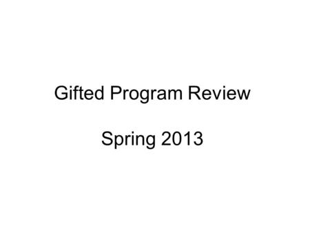 Gifted Program Review Spring 2013. Process  In February 2013 a team of 41 individuals met to develop questions: parent, teachers, psychologists and administrators.