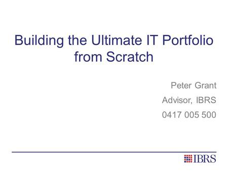 Building the Ultimate IT Portfolio from Scratch Peter Grant Advisor, IBRS 0417 005 500.