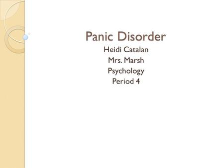 Panic Disorder Heidi Catalan Mrs. Marsh Psychology Period 4.