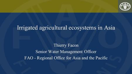 Irrigated agricultural ecosystems in Asia Thierry Facon Senior Water Management Officer FAO - Regional Office for Asia and the Pacific.