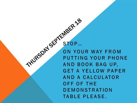 THURSDAY SEPTEMBER 18 STOP… ON YOUR WAY FROM PUTTING YOUR PHONE AND BOOK BAG UP, GET A YELLOW PAPER AND A CALCULATOR OFF OF THE DEMONSTRATION TABLE PLEASE.