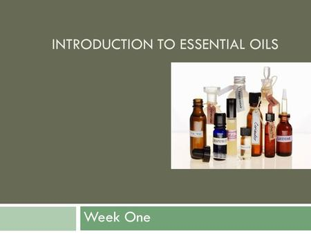 INTRODUCTION TO ESSENTIAL OILS Week One. What Are Essential Oils?  Essential oils are the volatile, evaporative, liquids which are extracted from aromatic.