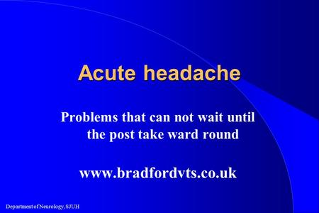 Department of Neurology, SJUH Acute headache Problems that can not wait until the post take ward round www.bradfordvts.co.uk.