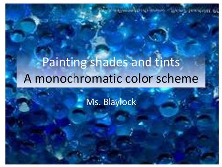 Painting shades and tints A monochromatic color scheme Ms. Blaylock.